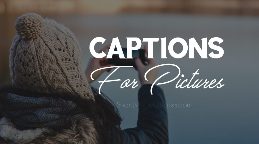 Captions for Pictures – Best Photo Captions for Yourself