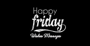 Friday Wishes : Happy Friday Messages and Quotes