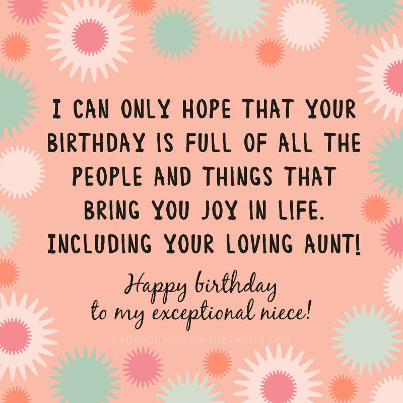 I can only hope that your birthday is full of all the people and things that bring you joy in life. Including your loving aunt! Happy birthday to my exceptional niece!