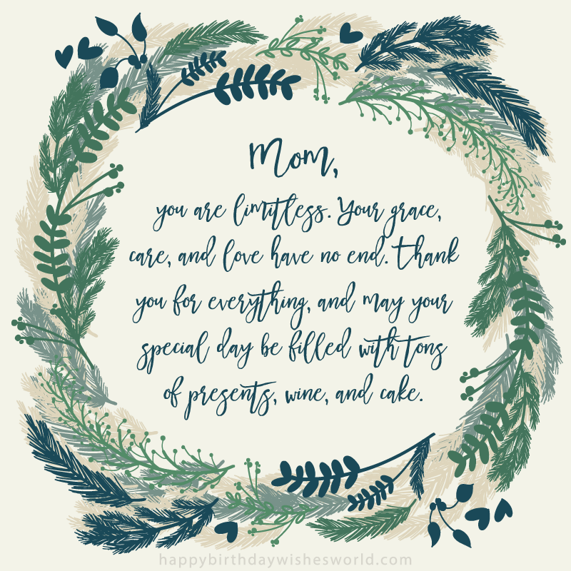 Mom, you are limitless. Your grace, care, and love have no end. Thank you for everything, and may your special day be filled with tons of presents, wine, and cake.