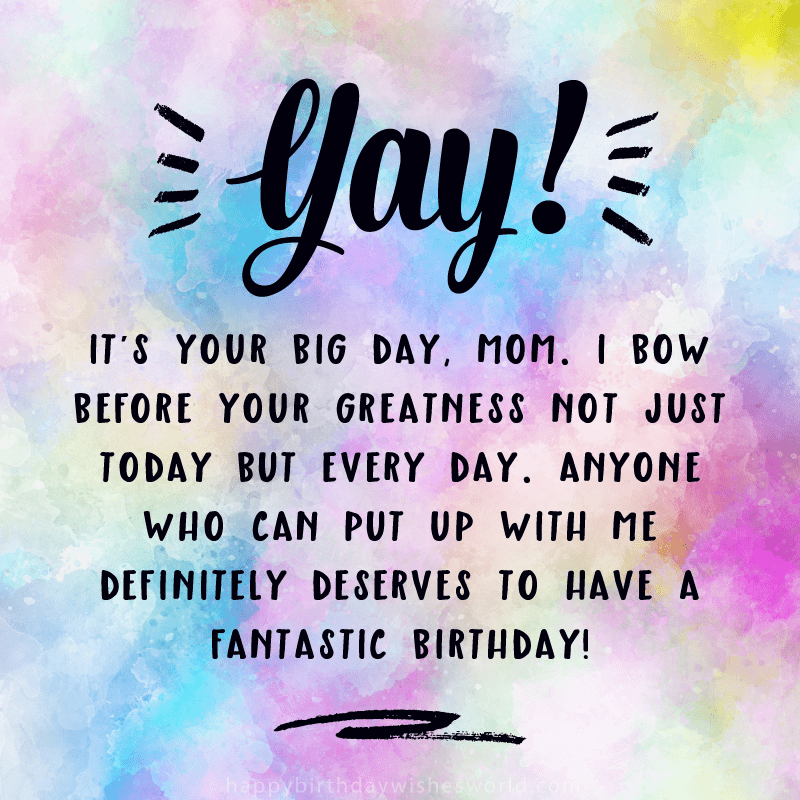 Yay! It's your big day, Mom. I bow before your greatness not just today but every day. Any who can put up with me definitely deserves to have a fantastic birthday!
