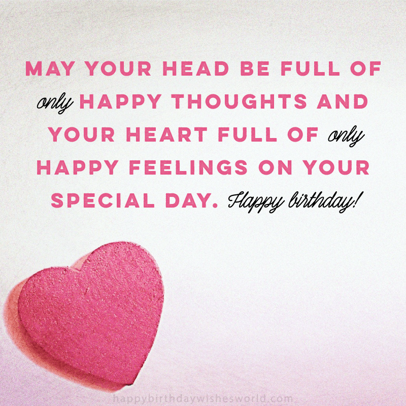 May your head be full of only happy thoughts and your heart full of only happy feeling on your special day. Happy birthday!