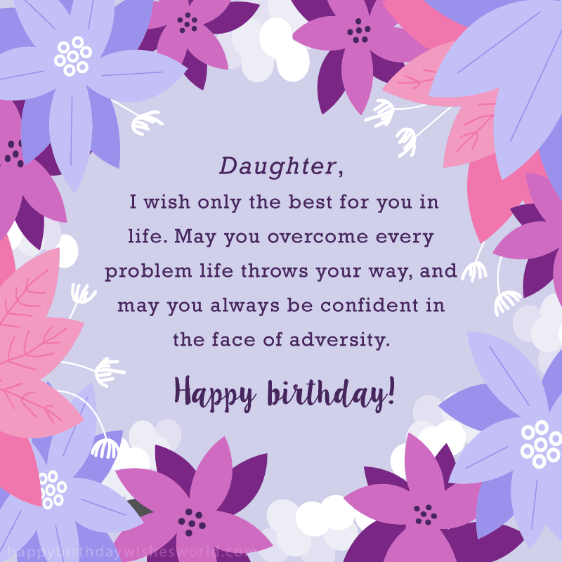 Daughter I wish only the best for you in life. May you overcome every problem life throws your way, and may you always be confident in the face of adversity. Happy birthday!