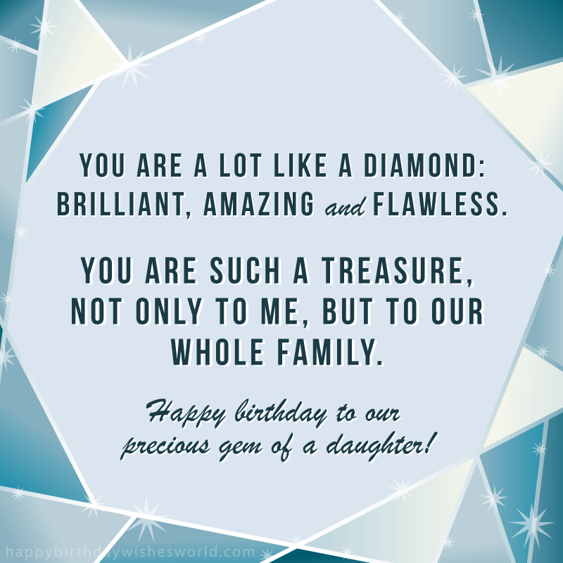 You are a lot like a diamond: brilliant, amazing and flawless. You are such a treasure, not only to me, but to our whole family. Happy birthday to our precious gem of a daughter!