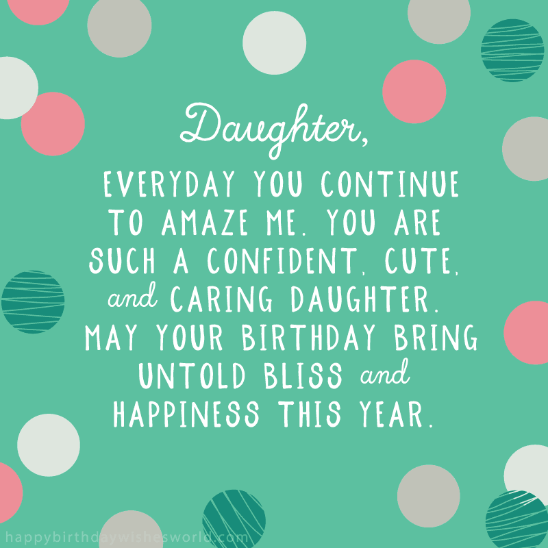 Daughter, everyday you continue to amaze me. You are such a confident, cute, and caring daughter. May your birthday bring untold bliss and happiness this year.